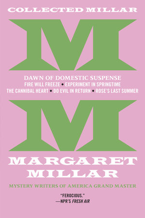 Collected Millar: The Dawn of Domestic Suspense: Fire Will Freeze; Experiment In Springtime; The Cannibal Heart; Do Evil In Return; Rose's Last Summer by Margaret Millar