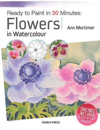 Ready to Paint in 30 Minutes: Flowers in Watercolour by Ann Mortimer