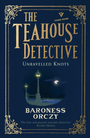 Unravelled Knots: The Teahouse Detective by Baroness Orczy