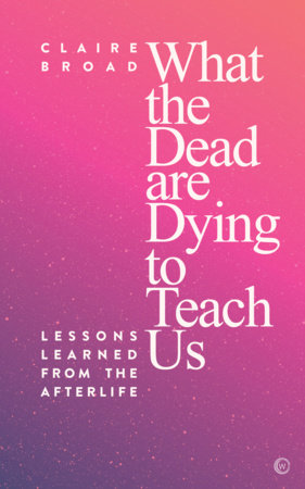 What the Dead Are Dying to Teach Us by Claire Broad