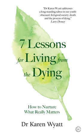 7 Lessons for Living from the Dying by Dr. Karen Wyatt