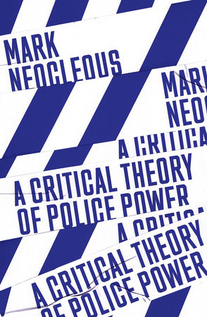A Critical Theory of Police Power by Mark Neocleous