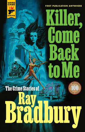 Killer, Come Back To Me: The Crime Stories of Ray Bradbury by Ray Bradbury