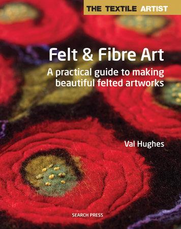 Textile Artist: Felt & Fibre Art, The
