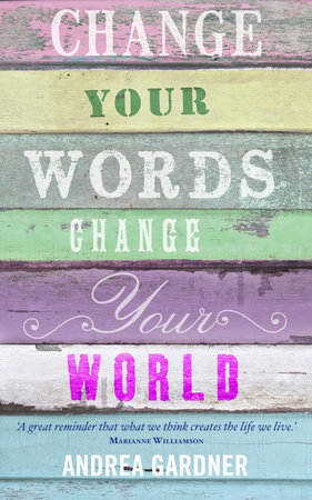 Change Your Words, Change Your World by Andrea Gardner