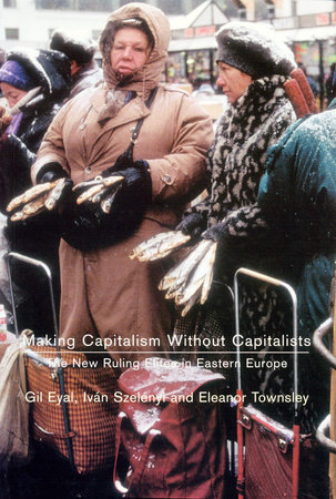 Making Capitalism Without Capitalists by Gil Eyal, Ivan Szelenyi and Eleanor R. Townsley