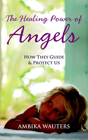 The Healing Power of Angels by Ambika Wauters