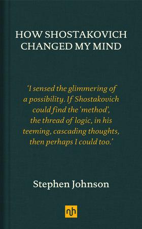 How Shostakovich Changed My Mind by Stephen Johnson