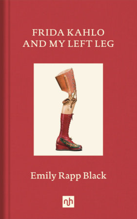 Frida Kahlo and My Left Leg by Emily Rapp Black