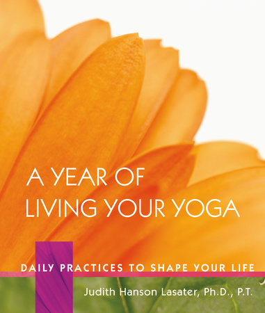 A Year of Living Your Yoga by Judith Hanson Lasater