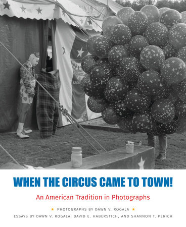 When the Circus Came to Town! An American Tradition in Photographs by Dawn V. Rogala, David E. Haberstich and Shannon T. Perich