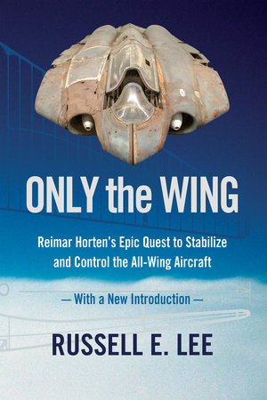 Only the Wing: Reimar Horten's Epic Quest to Stabilize and Control the All-Wing Aircraft / With a New Introduction by Russell E. Lee