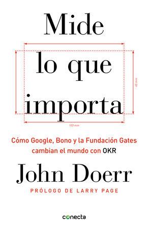Mide lo que importa: Cómo Google, Bono y la Fundación Gates cambian el mundo con OKR / Measure What Matters by John Doerr