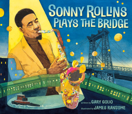Sonny Rollins Plays the Bridge by Gary Golio