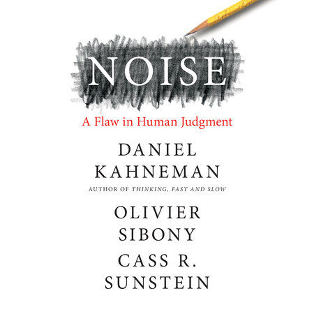 Noise by Daniel Kahneman, Olivier Sibony and Cass R. Sunstein