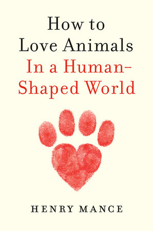 How to Love Animals by Henry Mance