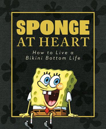 Sponge at Heart: How to Live a Bikini Bottom Life (SpongeBob SquarePants) by Melissa Wygand