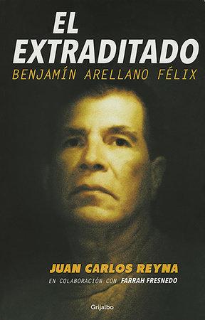 El extraditado. Benjamín Arellano Félix / The Extradited by Juan Carlos Reyna