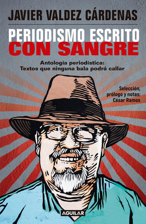 Periodismo escrito con sangre. Antologia Periodistica: Textos que ninguna bala p odra callar / Journalism Written with Blood. Chronicles and Accounts Driven by by Javier Valdez Cardenas