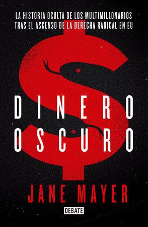Dinero Oscuro. La historia oculta de los multimillonarios tras el ascenso de la derecha radical en USA  / Dark Money by Jane Mayer