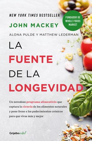 La fuente de la longevidad / The Whole Foods Diet: The Lifesaving Plan for Health and Longevity by John Mackey, Alona Pulde and Matthew Lederman