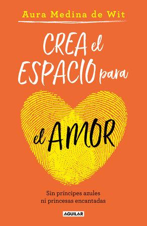 Crea el espacio para el amor: Sin príncipes azules ni princesas encantadas /  Create Room for Love by Aura Medina De Wit