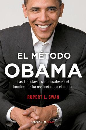 El método Obama, Las 100 claves comunicativas del hombre que han revolucionado el mundo / The Obama's Method by Rupert L. Swan