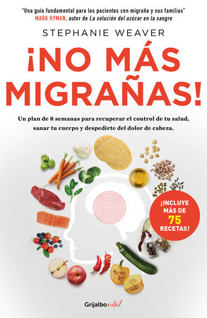 ¡No más migrañas! / The Migraine Relief Plan : An 8-week Transition to Better Eating, Fewer Headaches, and Optimal Health by Stephanie Weaver
