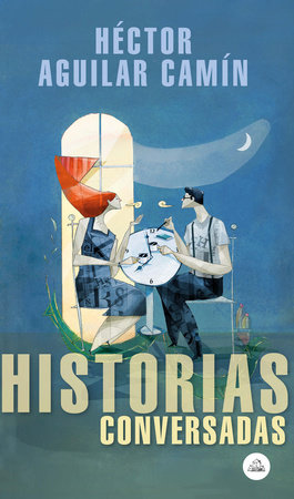 Historias conversadas / Talked About Stories by Hector Aguilar Camin