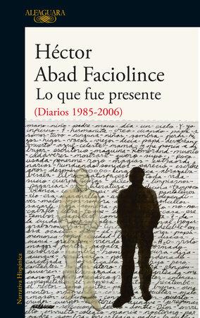 Lo que fue presente / What Was Present by Hector Abad Faciolince