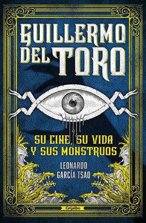 Guillermo del Toro. Su cine, su vida y sus monstruos / Guillermo del Toro. His F ilmmaking, His Life, and His Monsters by Leonardo García Tsao