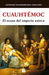 Cuauhtémoc: El ocaso del imperio azteca/ The Decline of the Aztec Empire