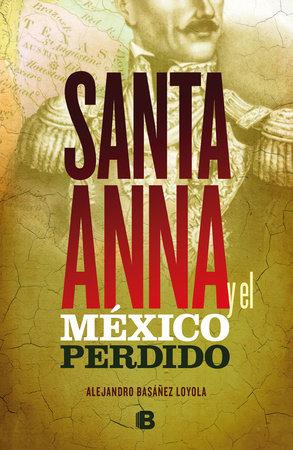 Santa Anna y el México perdido/ Santa Anna and the Lost Mexico by Alejandro Basanez
