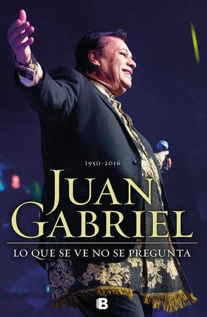 Juan Gabriel: Lo que se ve no se pregunta by Braulio Peralta