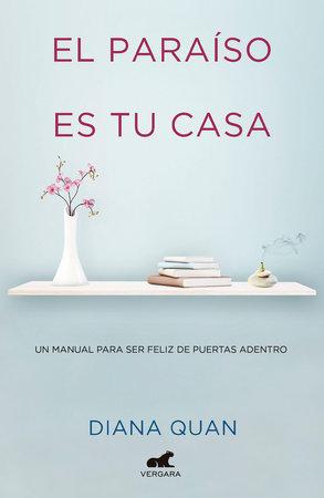 El paraíso es tu casa: Un manual para ser feliz de puertas adentro / Paradise Is Your Home by Diana Quan