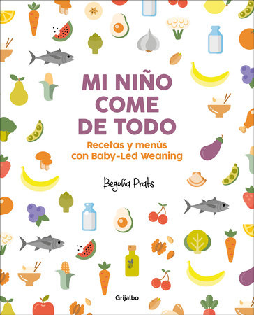 Mi niño come de todo (Todo lo que tienes que saber sobre Baby-led Weaning) / My Child Eats Everything (All You Need to Know About Baby-Led Weaning)