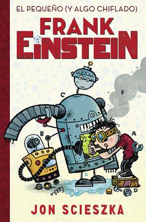 El pequeño (y algo chiflado) Frank Einstein / Frank Einstein and the Antimatter Motor: Book #1 by Jon Scieszka