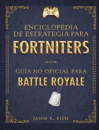 Una enciclopedia de estrategia para Fortniters. Guía no oficial para Battle Royale / An Encyclopedia Of Strategy for Fortniters: An Unofficial Guida For by Jason R. Rich
