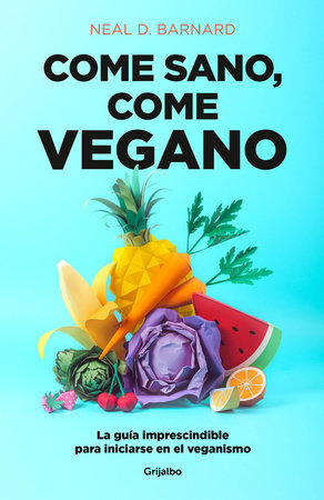 Come sano come vegano: La guía imprescindible para iniciarse en el veganismo / The Vegan Starter Kit : Everything You Need to Know About Plant-based Eating by Neal D. Barnard
