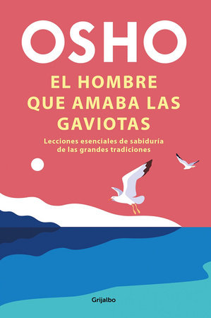 El hombre que amaba las gaviotas / The Man Who Loved Seagulls : Essential Life Lessons from the World's Greatest Wisdom Traditions by Osho