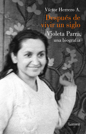 Después de vivir un siglo / After I Lived One Hundred Years. A Biography of Violeta Parra by Victor Herrero Aguayo