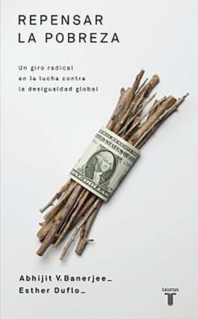 Repensar la pobreza/ Poor Economics : A Radical Rethinking of the Way to Fight Global Poverty by Abhijit Banerjee and Esther Duflo