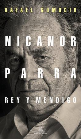 Nicanor Parra, rey y mendigo / Nicanor Parra. King and Beggar by Rafael Gumucio