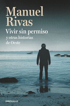 Vivir sin permiso y otras historias de Oeste / Unauthorized Living and Other Stories from Oeste by Manuel Rivas