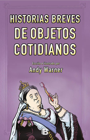 Historia breves de objetos cotidianos / Brief Histories of Everyday Objects by Andy Warner