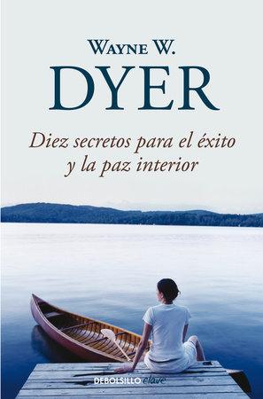 Diez secretos para el éxito y la paz interior / 10 Secrets for Success and Inner Peace by Wayne W. Dyer