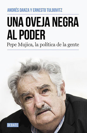 Una oveja negra al poder. Pepe Mujica, la politica de la gente / A Black Sheep i n Power: Pepe Mujica, a Different Kind of Politician by Ernesto Tulbovitz and Andres Danza
