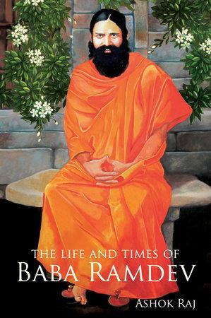 The Life and Times of Baba Ramdev by Ashok Raj