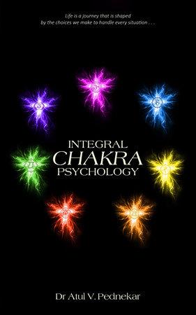 Integral Chakra Psychology by Atul V. Pednekar, Dr.